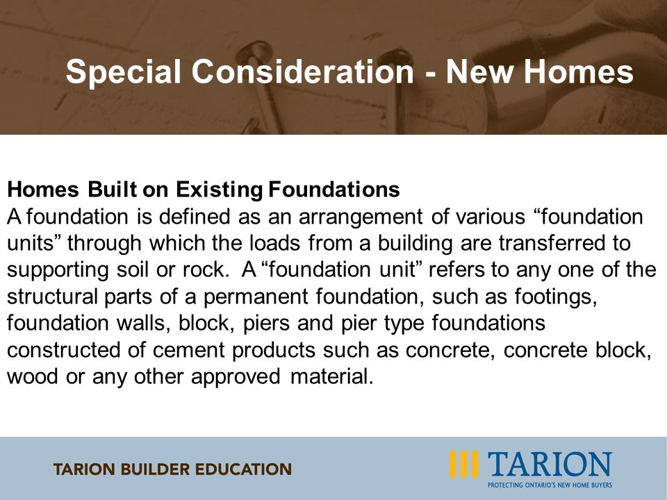 Special Consideration - New Homes Homes Built on Existing Foundations A foundation is defined as an arrangement of various foundation units through which the loads from a building are transferred to supporting soil or rock.