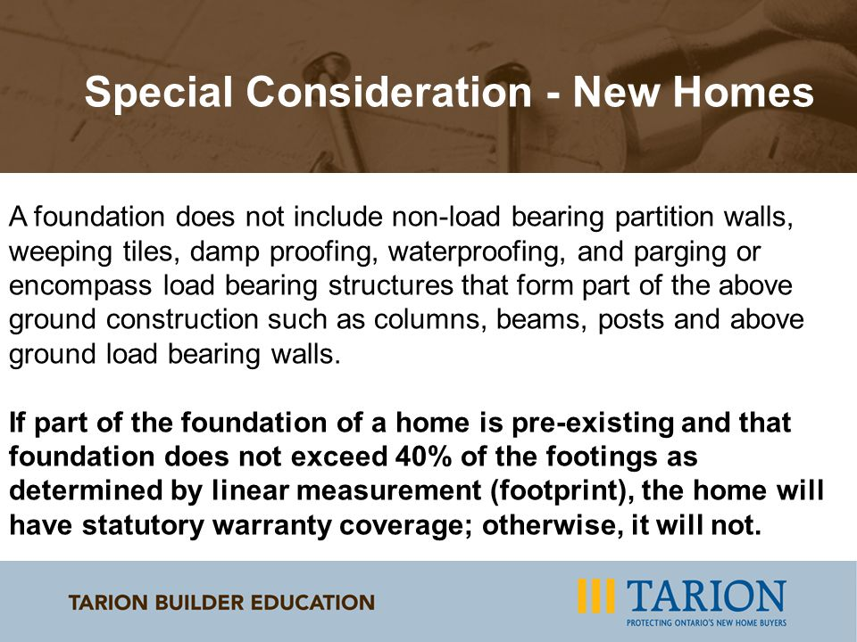 Special Consideration - New Homes A foundation does not include non-load bearing partition walls, weeping tiles, damp proofing, waterproofing, and parging or encompass load bearing structures that form part of the above ground construction such as columns, beams, posts and above ground load bearing walls.