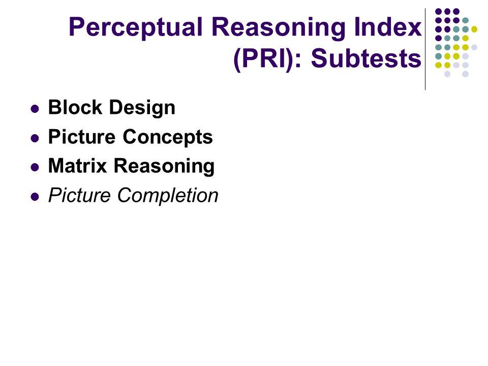Perceptual Reasoning Index (PRI): Subtests Block Design Picture Concepts Matrix Reasoning Picture Completion
