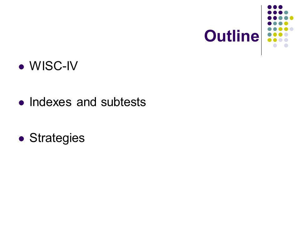 Overview of WISC-IV WISC-IV: Wechsler Intelligence Scale for Children- Fourth Edition Ages 6 to 16 years Full Scale Intelligence Quotient (FSIQ) Verbal Comprehension Index (VCI), Perceptual Reasoning Index (PRI), Working Memory Index (WMI), and Processing Speed Index (PSI) Classroom implications
