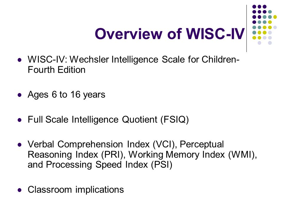 Overview of WISC-IV WISC-IV: Wechsler Intelligence Scale for Children- Fourth Edition Ages 6 to 16 years Full Scale Intelligence Quotient (FSIQ) Verba