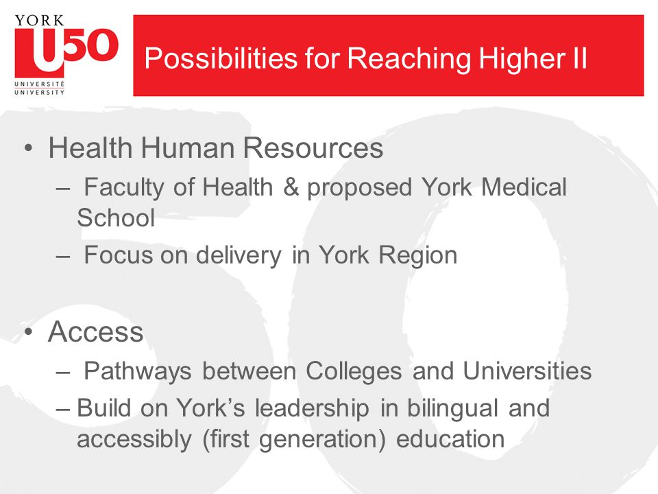 Possibilities for Reaching Higher II Health Human Resources – Faculty of Health & proposed York Medical School – Focus on delivery in York Region Access – Pathways between Colleges and Universities –Build on York's leadership in bilingual and accessibly (first generation) education