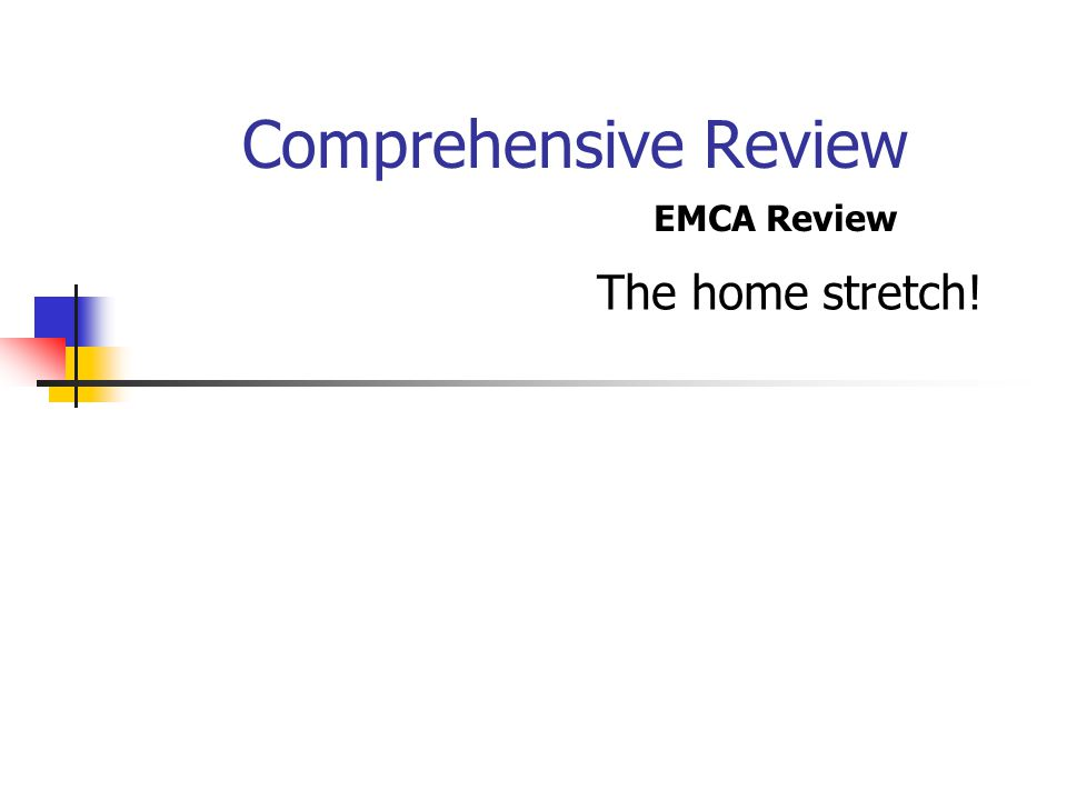 Comprehensive Review The home stretch! EMCA Review