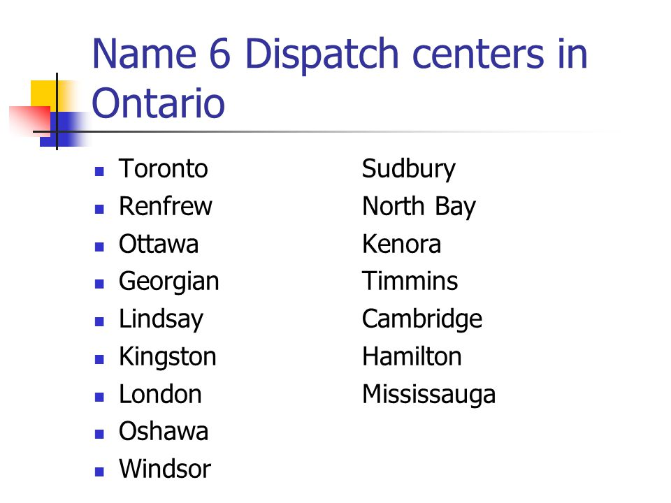 Name 6 Dispatch centers in Ontario TorontoSudbury RenfrewNorth Bay OttawaKenora GeorgianTimmins LindsayCambridge KingstonHamilton LondonMississauga Oshawa Windsor