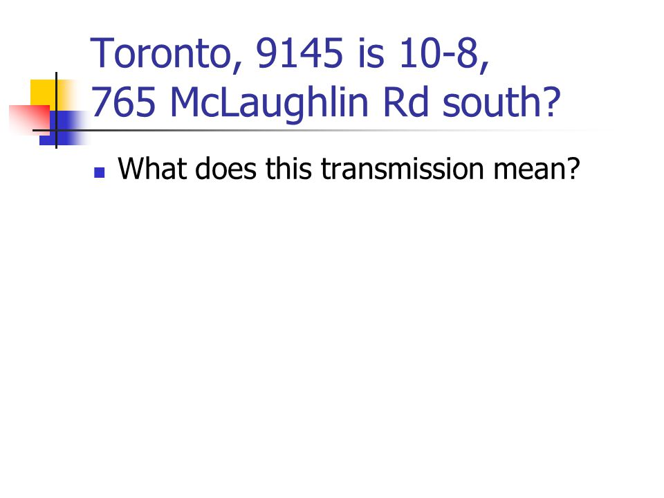 Toronto, 9145 is 10-8, 765 McLaughlin Rd south What does this transmission mean