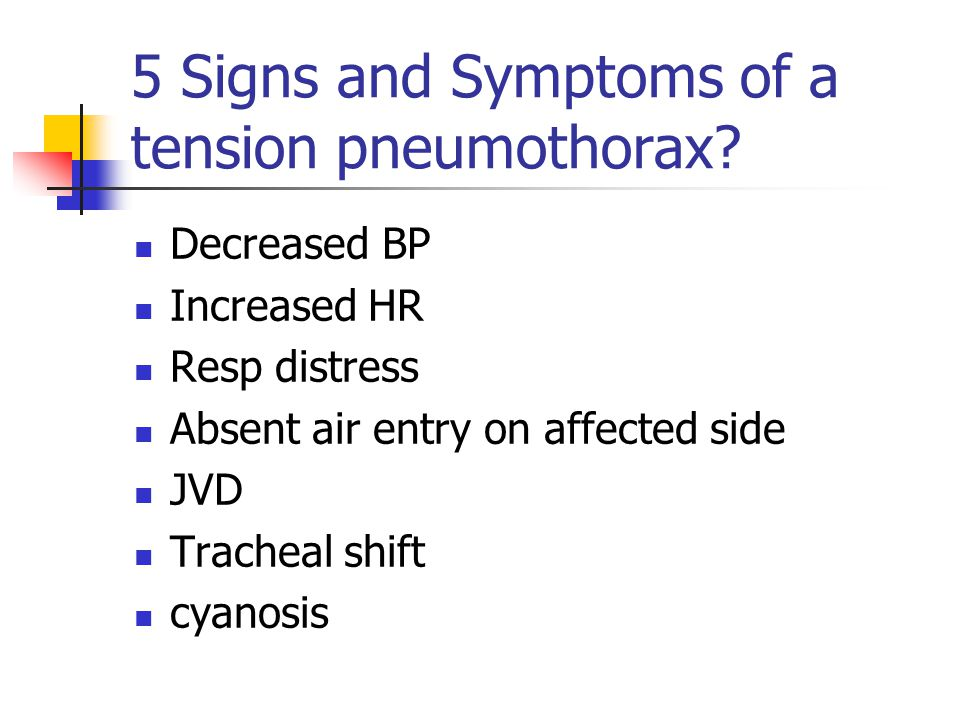 5 Signs and Symptoms of a tension pneumothorax? Decreased BP Increased HR Resp distress Absent air entry on affected side JVD Tracheal shift cyanosis