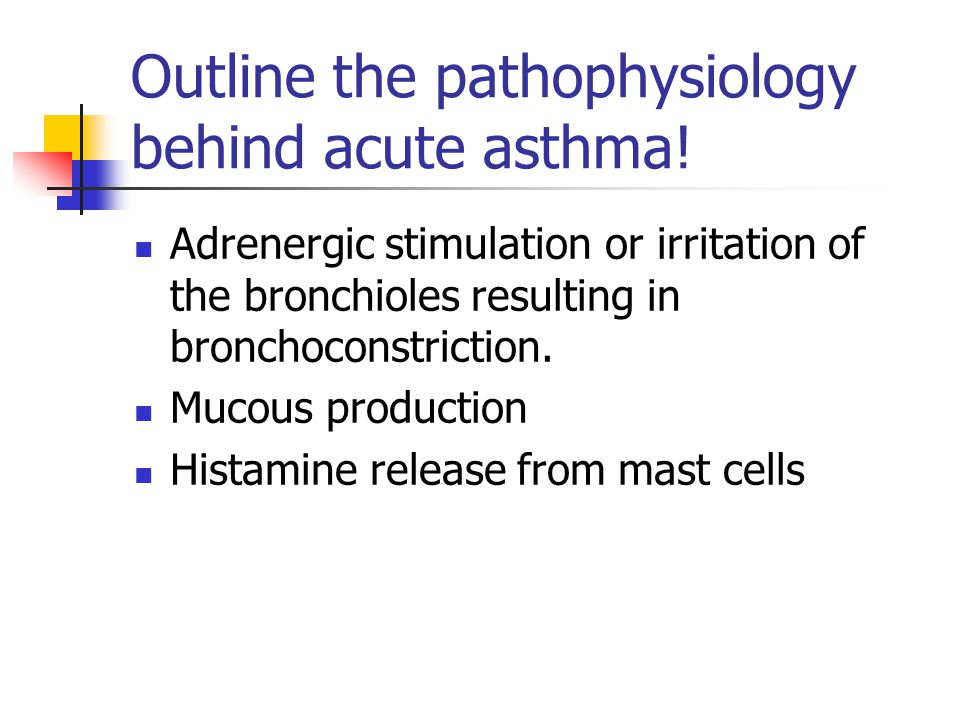 Outline the pathophysiology behind acute asthma! Adrenergic stimulation or irritation of the bronchioles resulting in bronchoconstriction. Mucous prod