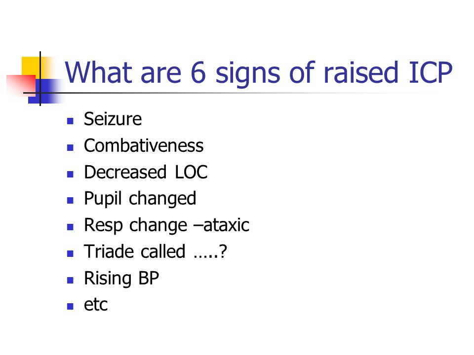 What are 6 signs of raised ICP Seizure Combativeness Decreased LOC Pupil changed Resp change –ataxic Triade called …..? Rising BP etc