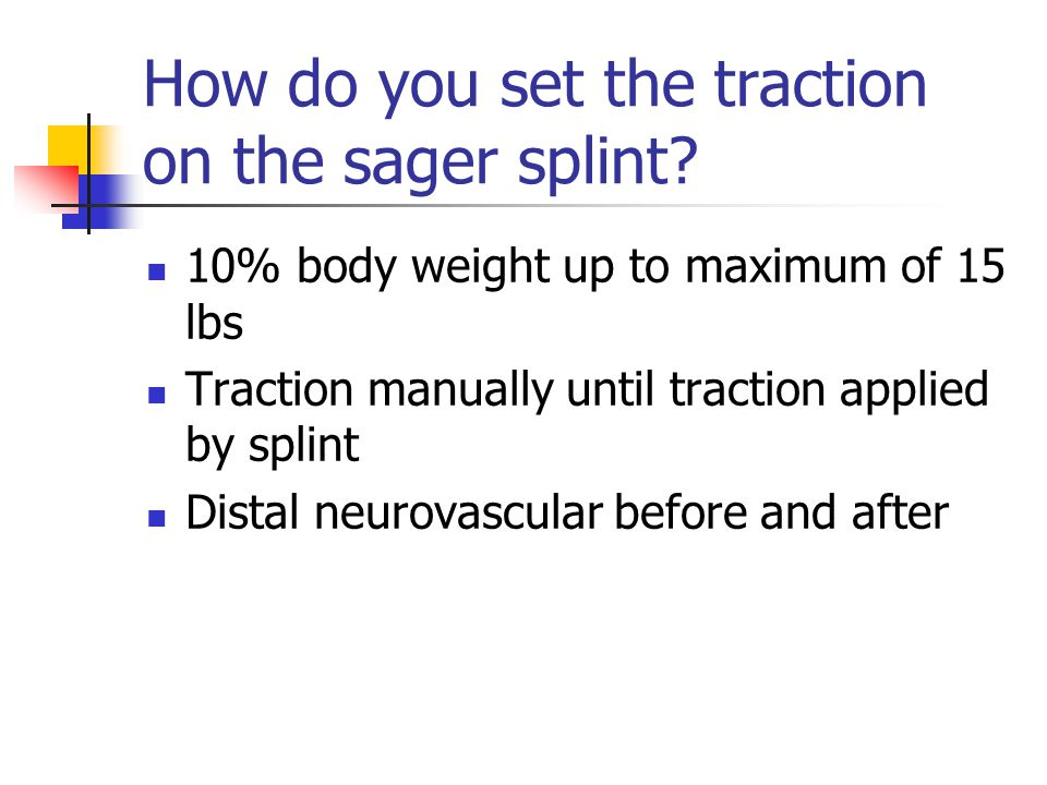 How do you set the traction on the sager splint? 10% body weight up to maximum of 15 lbs Traction manually until traction applied by splint Distal neu