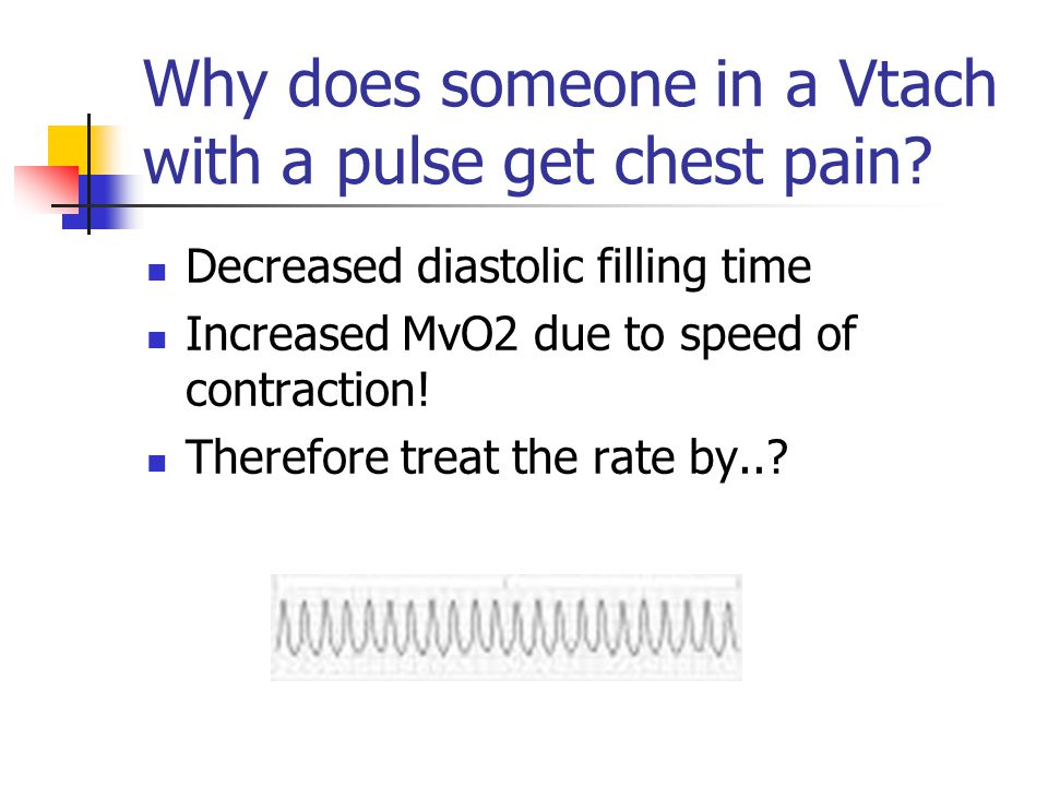 Why does someone in a Vtach with a pulse get chest pain? Decreased diastolic filling time Increased MvO2 due to speed of contraction! Therefore treat