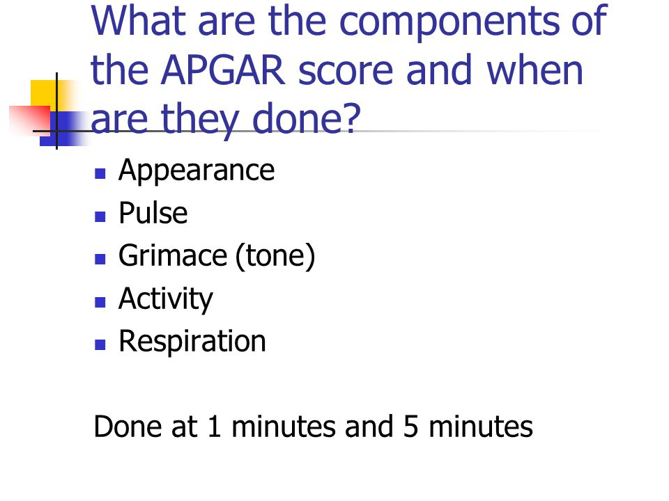 What are the components of the APGAR score and when are they done? Appearance Pulse Grimace (tone) Activity Respiration Done at 1 minutes and 5 minute