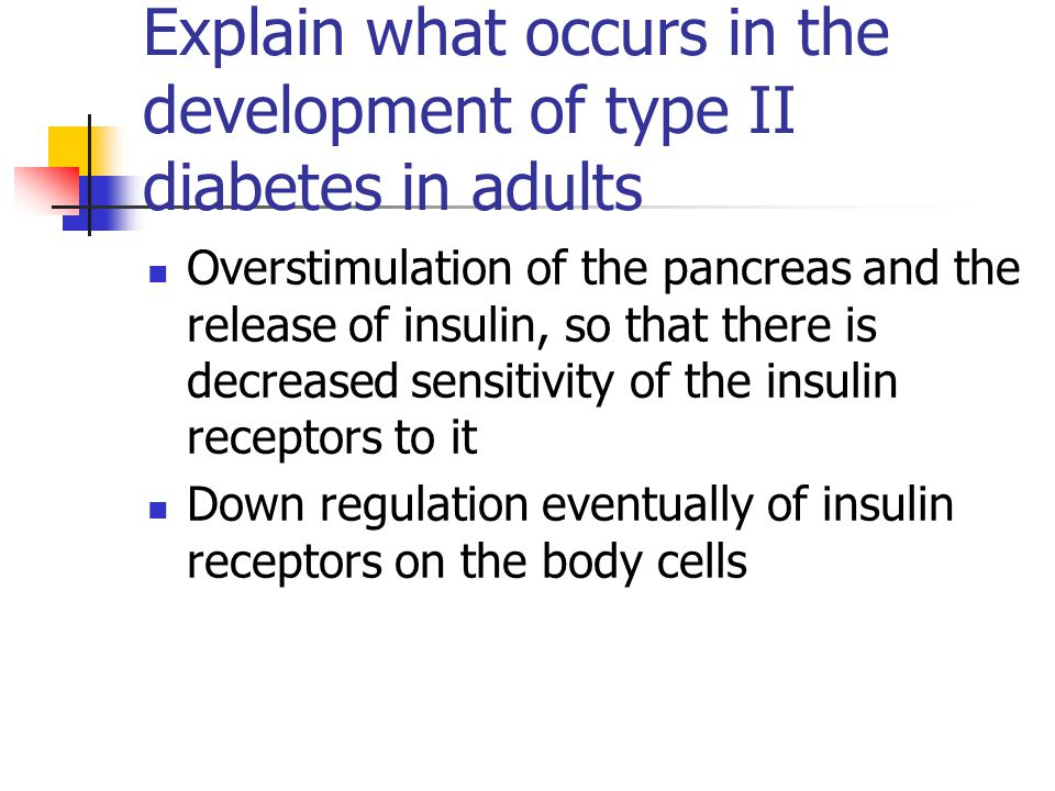 Explain what occurs in the development of type II diabetes in adults Overstimulation of the pancreas and the release of insulin, so that there is decr