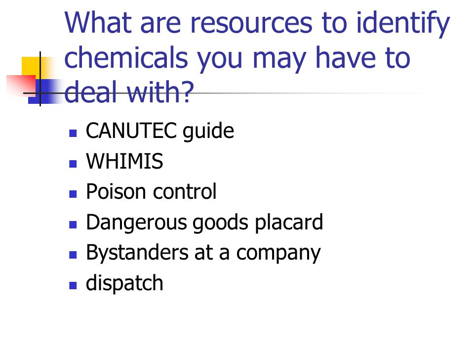 What are resources to identify chemicals you may have to deal with? CANUTEC guide WHIMIS Poison control Dangerous goods placard Bystanders at a compan