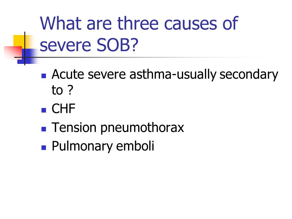 What are three causes of severe SOB. Acute severe asthma-usually secondary to .