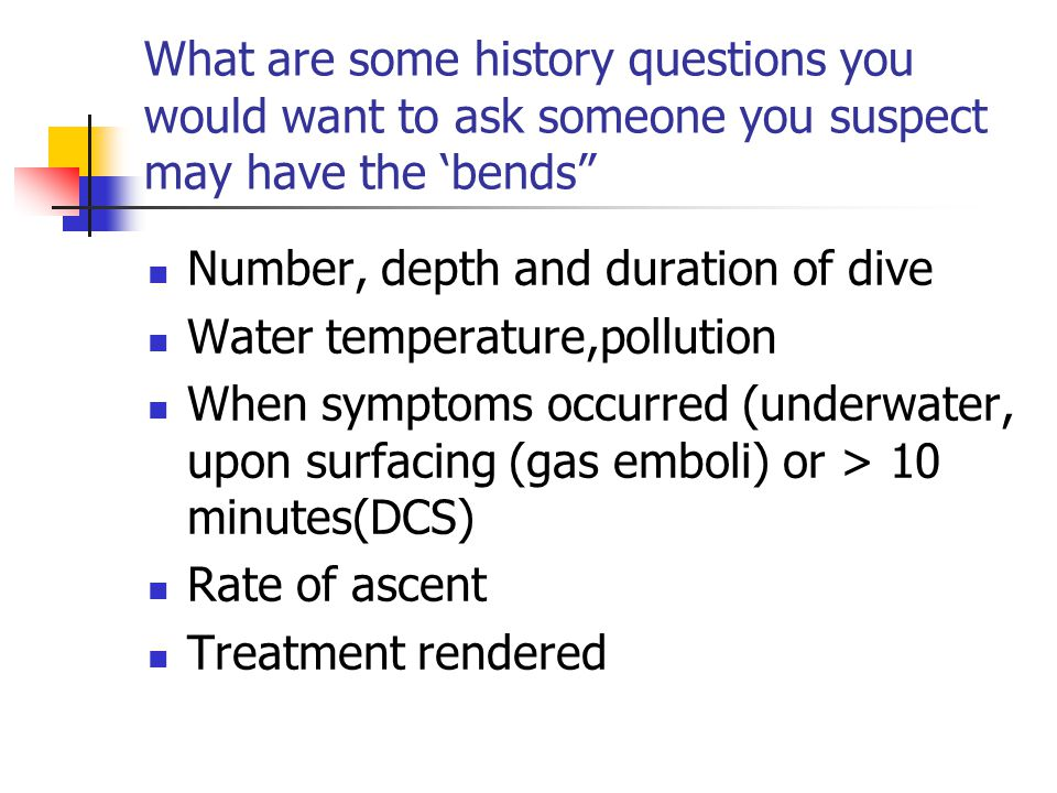 What are some history questions you would want to ask someone you suspect may have the 'bends Number, depth and duration of dive Water temperature,pollution When symptoms occurred (underwater, upon surfacing (gas emboli) or > 10 minutes(DCS) Rate of ascent Treatment rendered
