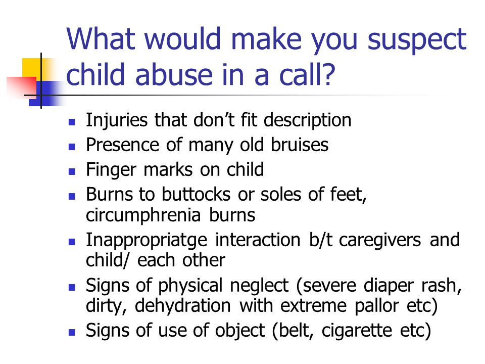 What would make you suspect child abuse in a call? Injuries that don't fit description Presence of many old bruises Finger marks on child Burns to but