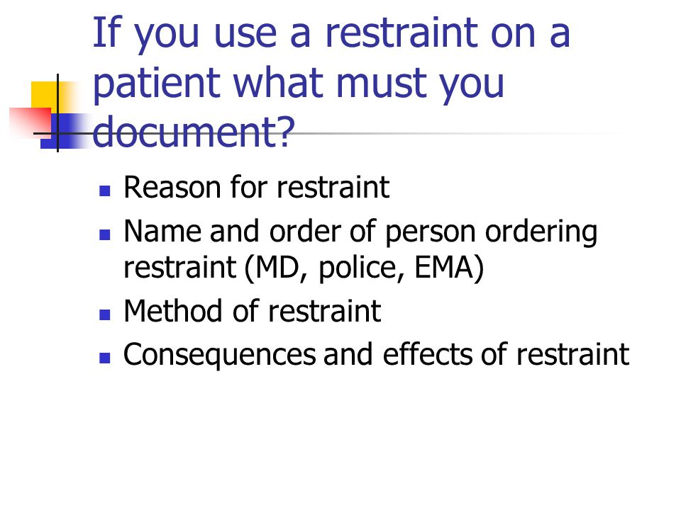 If you use a restraint on a patient what must you document.