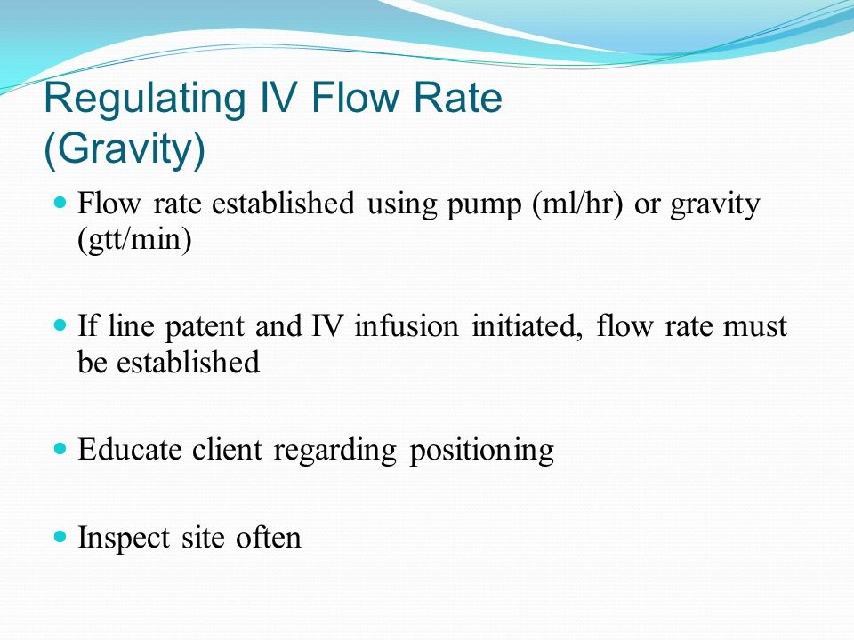 Regulating IV Flow Rate (Gravity) Flow rate established using pump (ml/hr) or gravity (gtt/min) If line patent and IV infusion initiated, flow rate mu