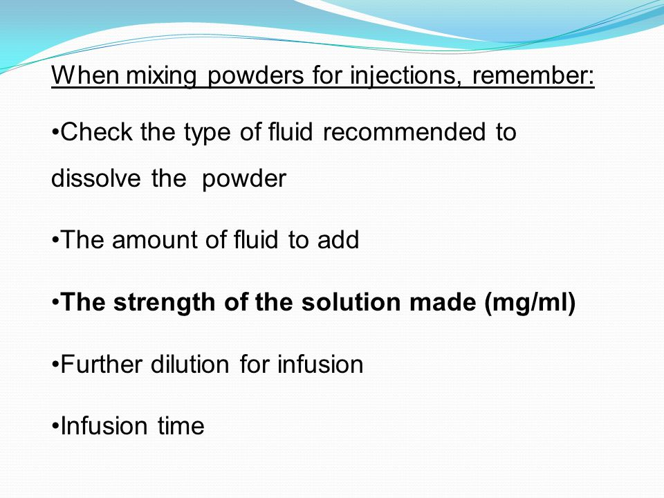 When mixing powders for injections, remember: Check the type of fluid recommended to dissolve the powder The amount of fluid to add The strength of th
