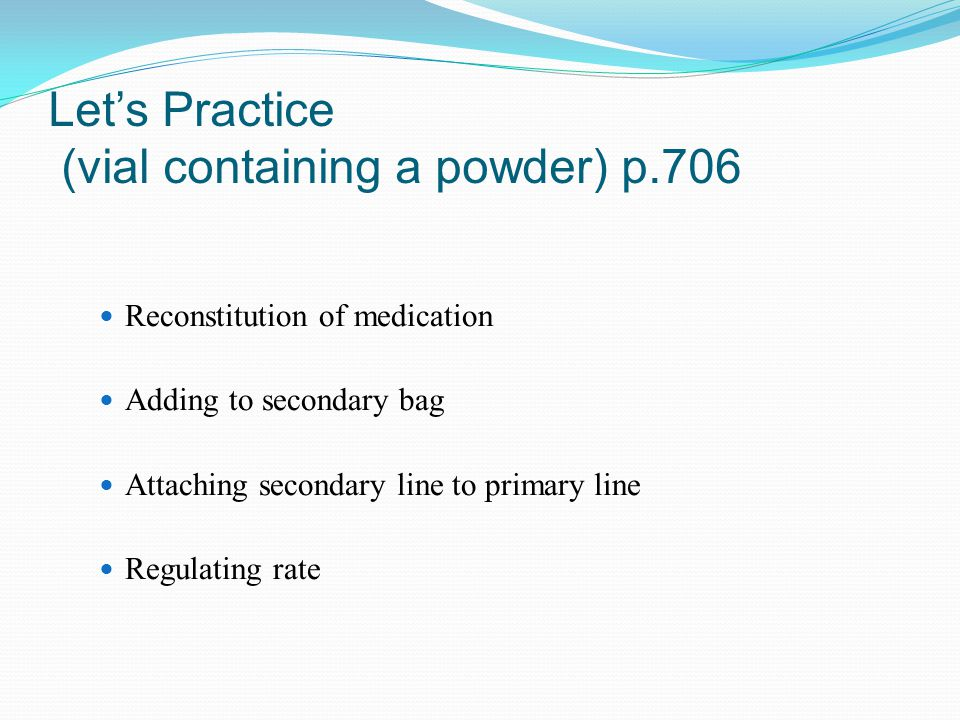Let's Practice (vial containing a powder) p.706 Reconstitution of medication Adding to secondary bag Attaching secondary line to primary line Regulati