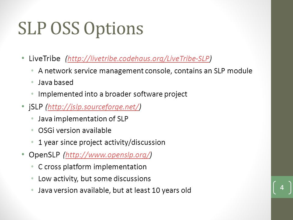 SLP OSS Options LiveTribe (  A network service management console, contains an SLP module Java based Implemented into a broader software project jSLP (  Java implementation of SLP OSGi version available 1 year since project activity/discussion OpenSLP (  C cross platform implementation Low activity, but some discussions Java version available, but at least 10 years old 4