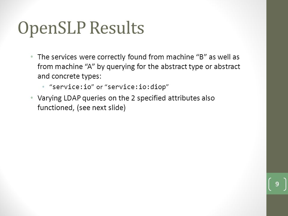 OpenSLP Results The services were correctly found from machine B as well as from machine A by querying for the abstract type or abstract and concrete types: service:io or service:io:diop Varying LDAP queries on the 2 specified attributes also functioned, (see next slide) 9