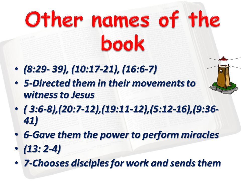 (8:29- 39), (10:17-21), (16:6-7) (8:29- 39), (10:17-21), (16:6-7) 5-Directed them in their movements to witness to Jesus 5-Directed them in their movements to witness to Jesus ( 3:6-8),(20:7-12),(19:11-12),(5:12-16),(9:36- 41) ( 3:6-8),(20:7-12),(19:11-12),(5:12-16),(9:36- 41) 6-Gave them the power to perform miracles 6-Gave them the power to perform miracles (13: 2-4) (13: 2-4) 7-Chooses disciples for work and sends them 7-Chooses disciples for work and sends them