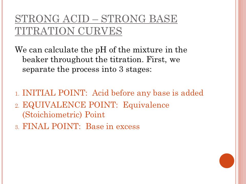 STRONG ACID – STRONG BASE TITRATION CURVES We can calculate the pH of the mixture in the beaker throughout the titration. First, we separate the proce