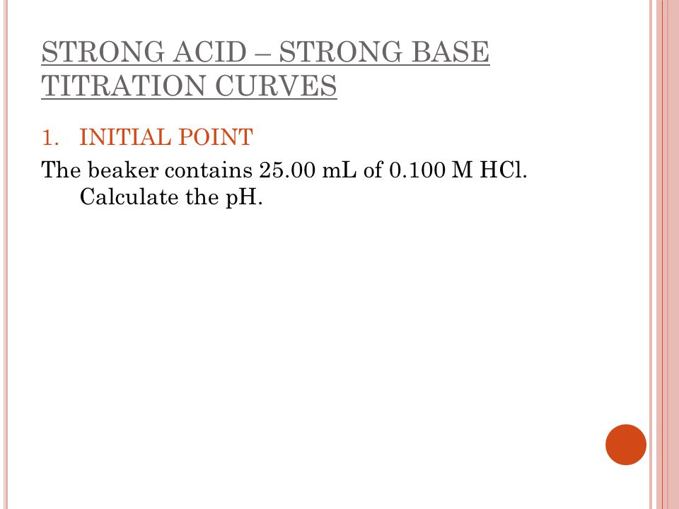 STRONG ACID – STRONG BASE TITRATION CURVES 1.INITIAL POINT The beaker contains 25.00 mL of 0.100 M HCl. Calculate the pH.