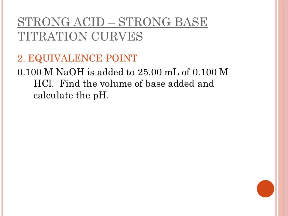 STRONG ACID – STRONG BASE TITRATION CURVES 2. EQUIVALENCE POINT 0.100 M NaOH is added to 25.00 mL of 0.100 M HCl. Find the volume of base added and ca