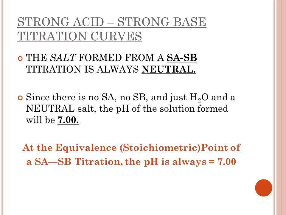 STRONG ACID – STRONG BASE TITRATION CURVES THE SALT FORMED FROM A SA-SB TITRATION IS ALWAYS NEUTRAL. Since there is no SA, no SB, and just H 2 O and a