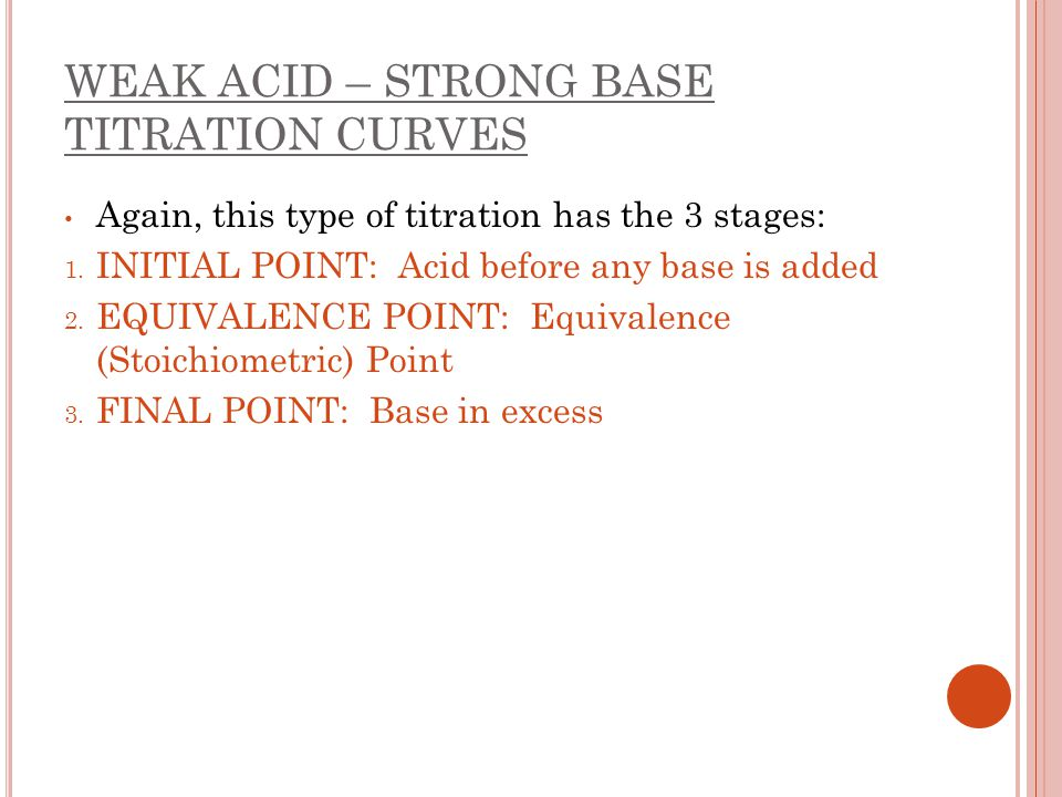 WEAK ACID – STRONG BASE TITRATION CURVES Again, this type of titration has the 3 stages: 1. INITIAL POINT: Acid before any base is added 2. EQUIVALENC