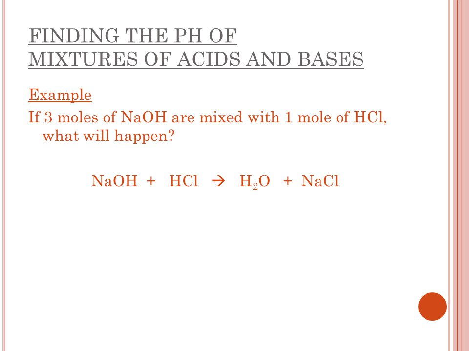 FINDING THE PH OF MIXTURES OF ACIDS AND BASES Example If 3 moles of NaOH are mixed with 1 mole of HCl, what will happen? NaOH + HCl  H 2 O + NaCl
