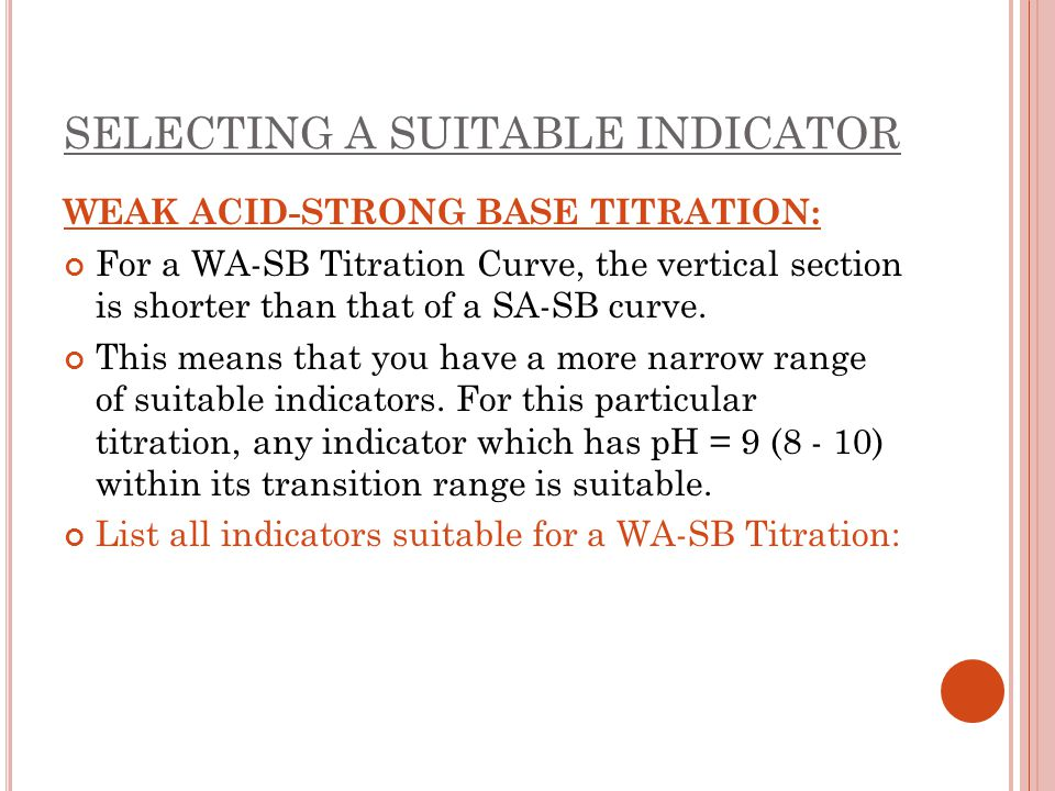 SELECTING A SUITABLE INDICATOR WEAK ACID-STRONG BASE TITRATION: For a WA-SB Titration Curve, the vertical section is shorter than that of a SA-SB curv