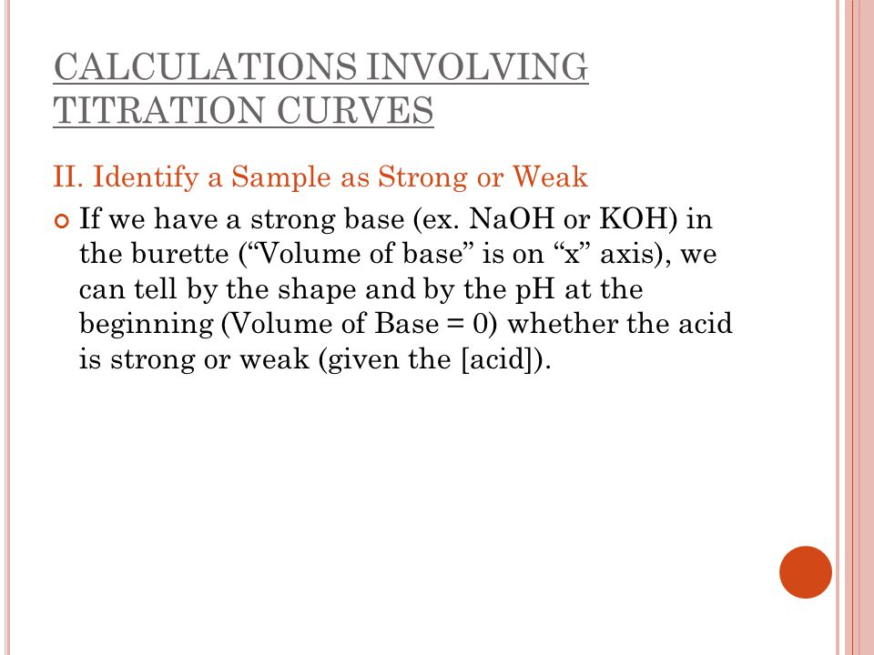"""CALCULATIONS INVOLVING TITRATION CURVES II. Identify a Sample as Strong or Weak If we have a strong base (ex. NaOH or KOH) in the burette (""""Volume of"""