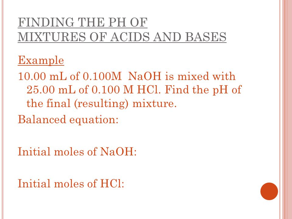 FINDING THE PH OF MIXTURES OF ACIDS AND BASES Example 10.00 mL of 0.100M NaOH is mixed with 25.00 mL of 0.100 M HCl. Find the pH of the final (resulti