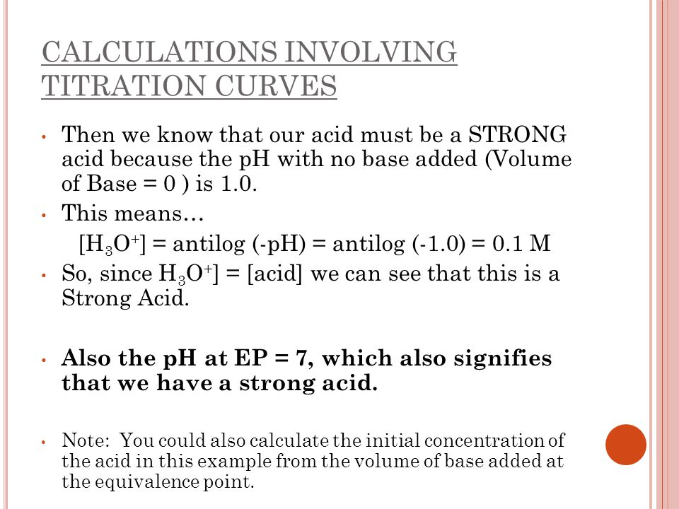 CALCULATIONS INVOLVING TITRATION CURVES Then we know that our acid must be a STRONG acid because the pH with no base added (Volume of Base = 0 ) is 1.