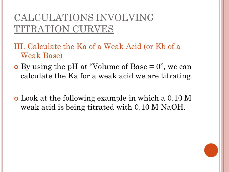 """CALCULATIONS INVOLVING TITRATION CURVES III. Calculate the Ka of a Weak Acid (or Kb of a Weak Base) By using the pH at """"Volume of Base = 0"""", we can ca"""