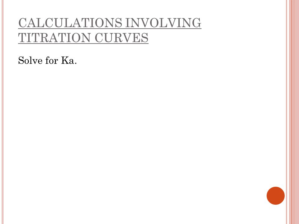 CALCULATIONS INVOLVING TITRATION CURVES Solve for Ka.