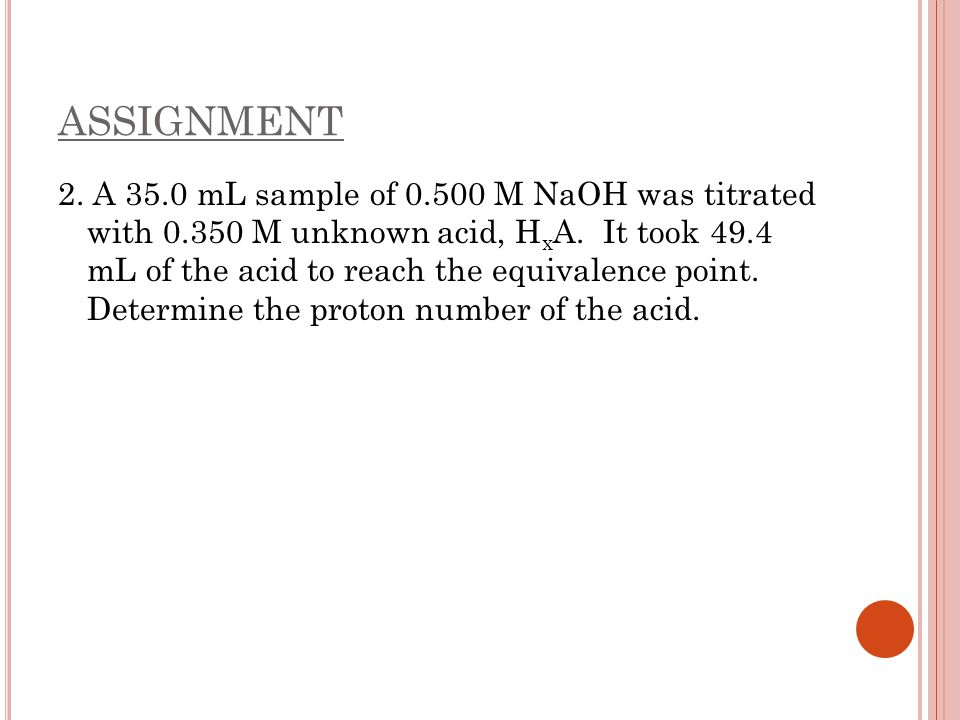 ASSIGNMENT 2. A 35.0 mL sample of 0.500 M NaOH was titrated with 0.350 M unknown acid, H x A. It took 49.4 mL of the acid to reach the equivalence poi