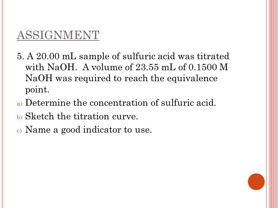 ASSIGNMENT 5. A 20.00 mL sample of sulfuric acid was titrated with NaOH. A volume of 23.55 mL of 0.1500 M NaOH was required to reach the equivalence p