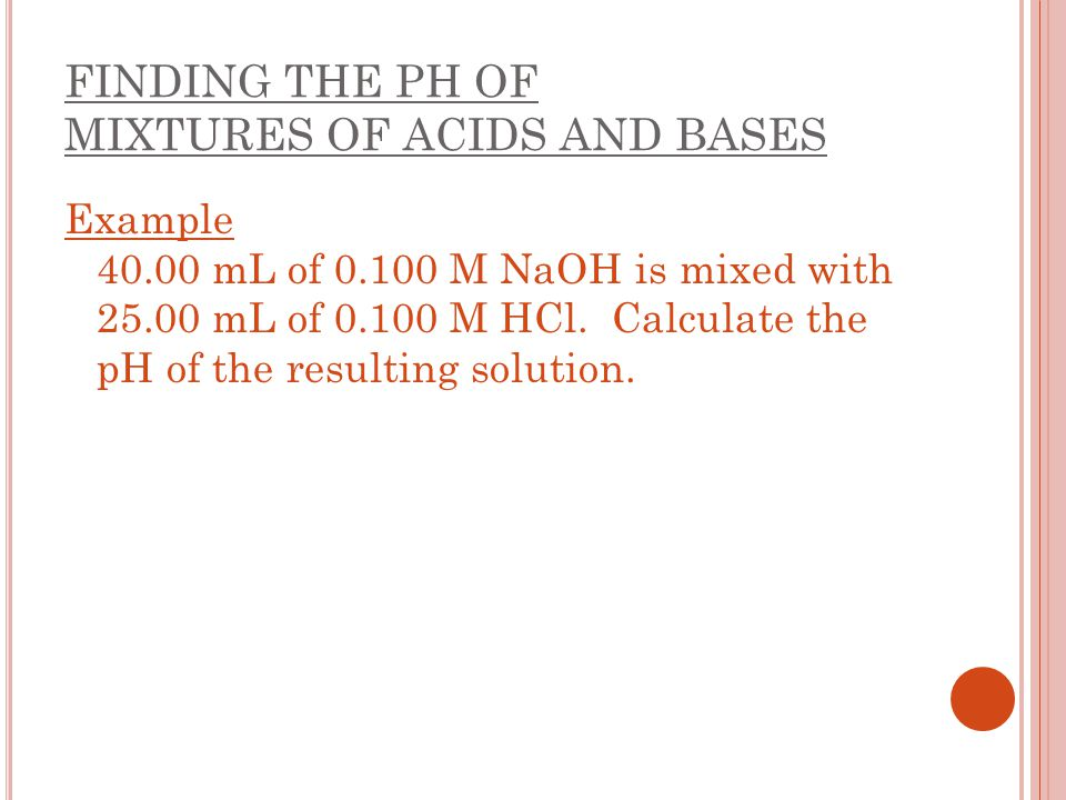 FINDING THE PH OF MIXTURES OF ACIDS AND BASES Example 40.00 mL of 0.100 M NaOH is mixed with 25.00 mL of 0.100 M HCl. Calculate the pH of the resultin