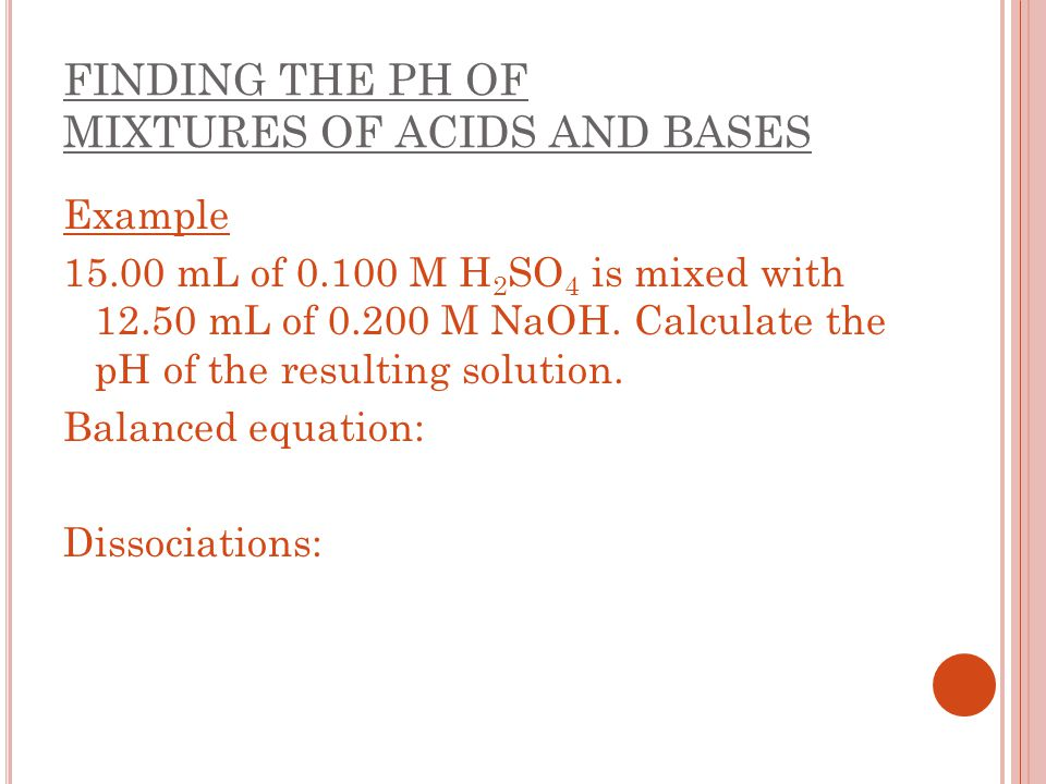 FINDING THE PH OF MIXTURES OF ACIDS AND BASES Example 15.00 mL of 0.100 M H 2 SO 4 is mixed with 12.50 mL of 0.200 M NaOH. Calculate the pH of the res