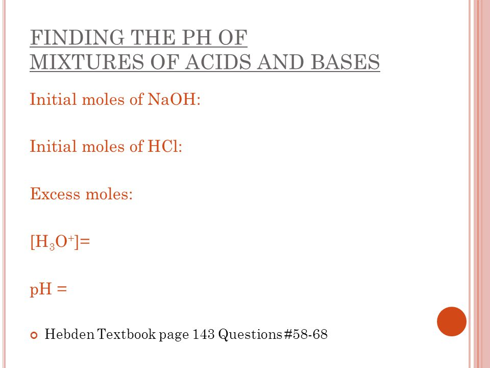 FINDING THE PH OF MIXTURES OF ACIDS AND BASES Initial moles of NaOH: Initial moles of HCl: Excess moles: [H 3 O + ]= pH = Hebden Textbook page 143 Que