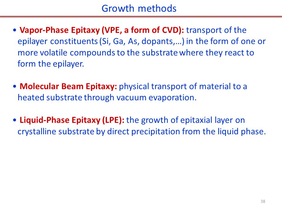 Growth methods Vapor-Phase Epitaxy (VPE, a form of CVD): transport of the epilayer constituents (Si, Ga, As, dopants,…) in the form of one or more volatile compounds to the substrate where they react to form the epilayer.