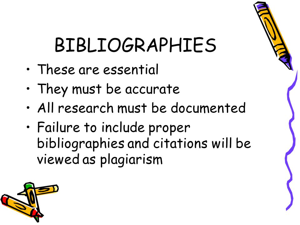 BIBLIOGRAPHIES These are essential They must be accurate All research must be documented Failure to include proper bibliographies and citations will be viewed as plagiarism