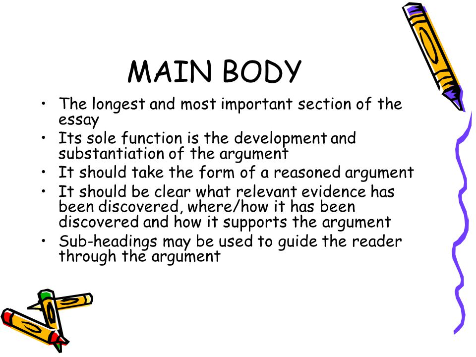 MAIN BODY The longest and most important section of the essay Its sole function is the development and substantiation of the argument It should take the form of a reasoned argument It should be clear what relevant evidence has been discovered, where/how it has been discovered and how it supports the argument Sub-headings may be used to guide the reader through the argument