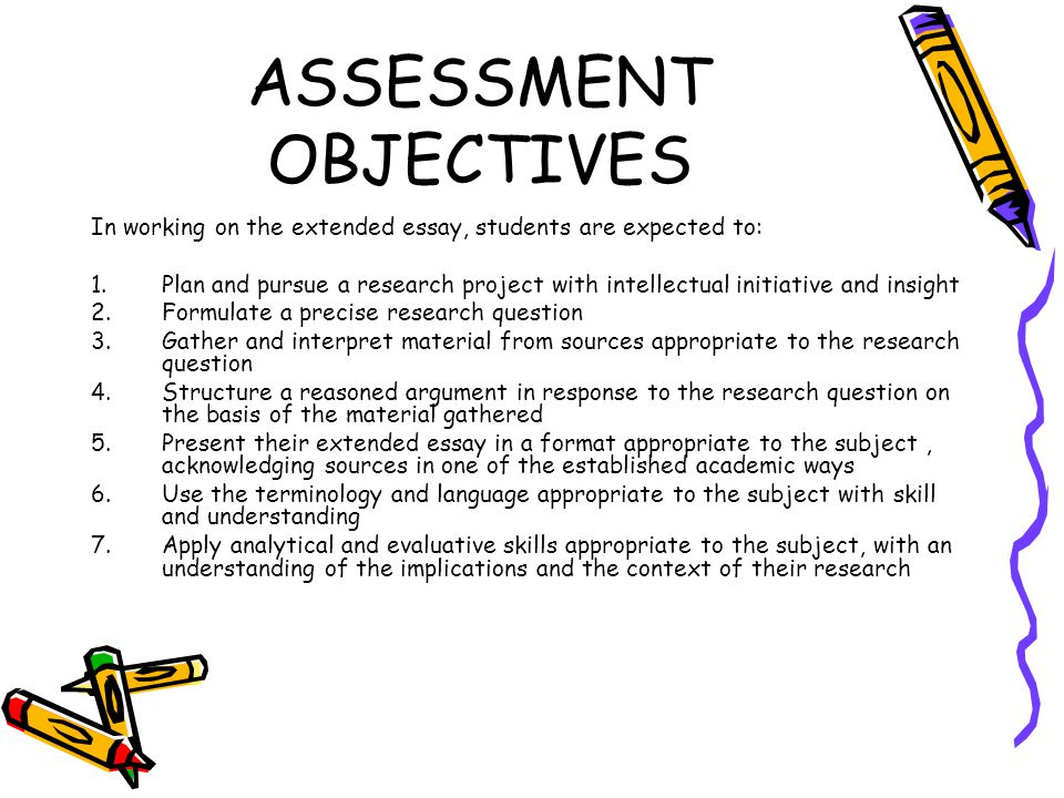 ASSESSMENT OBJECTIVES In working on the extended essay, students are expected to: 1.Plan and pursue a research project with intellectual initiative and insight 2.Formulate a precise research question 3.Gather and interpret material from sources appropriate to the research question 4.Structure a reasoned argument in response to the research question on the basis of the material gathered 5.Present their extended essay in a format appropriate to the subject, acknowledging sources in one of the established academic ways 6.Use the terminology and language appropriate to the subject with skill and understanding 7.Apply analytical and evaluative skills appropriate to the subject, with an understanding of the implications and the context of their research
