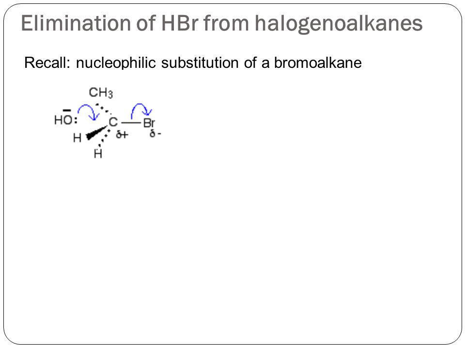 Elimination of HBr from halogenoalkanes Recall: nucleophilic substitution of a bromoalkane