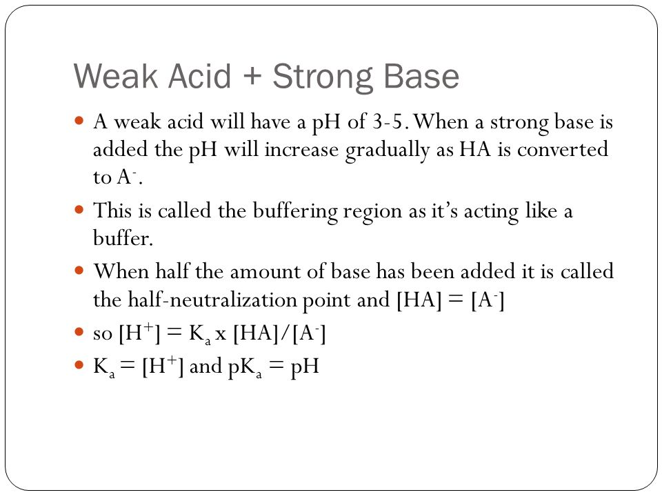 Weak Acid + Strong Base A weak acid will have a pH of 3-5. When a strong base is added the pH will increase gradually as HA is converted to A -. This
